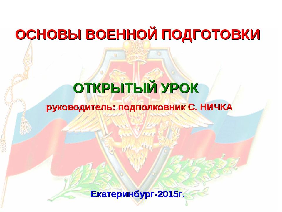 ОСНОВЫ ВОЕННОЙ ПОДГОТОВКИ Екатеринбург-2015г. ОТКРЫТЫЙ УРОК руководитель: под...