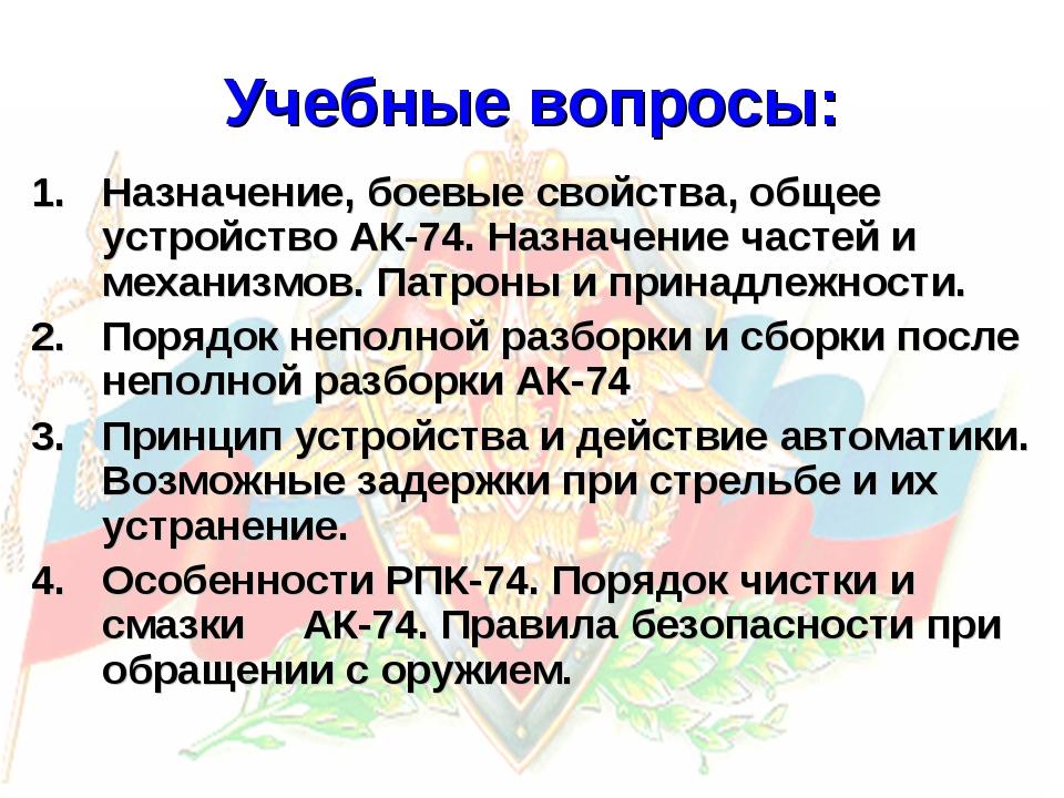 Учебные вопросы: Назначение, боевые свойства, общее устройство АК-74. Назнач...