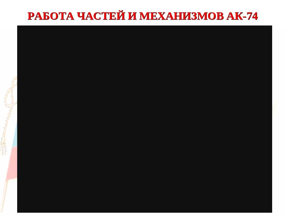 РАБОТА ЧАСТЕЙ И МЕХАНИЗМОВ АК-74