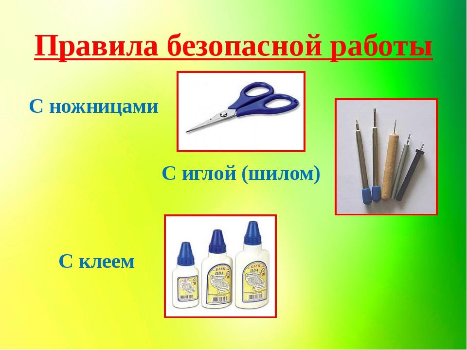 Правила безопасной работы С ножницами С иглой (шилом) С клеем