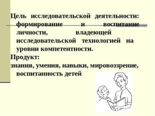 Цель исследовательской деятельности: формирование и воспитание личности, влад