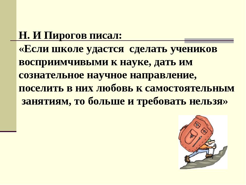 Н. И Пирогов писал: «Если школе удастся сделать учеников восприимчивыми к нау...