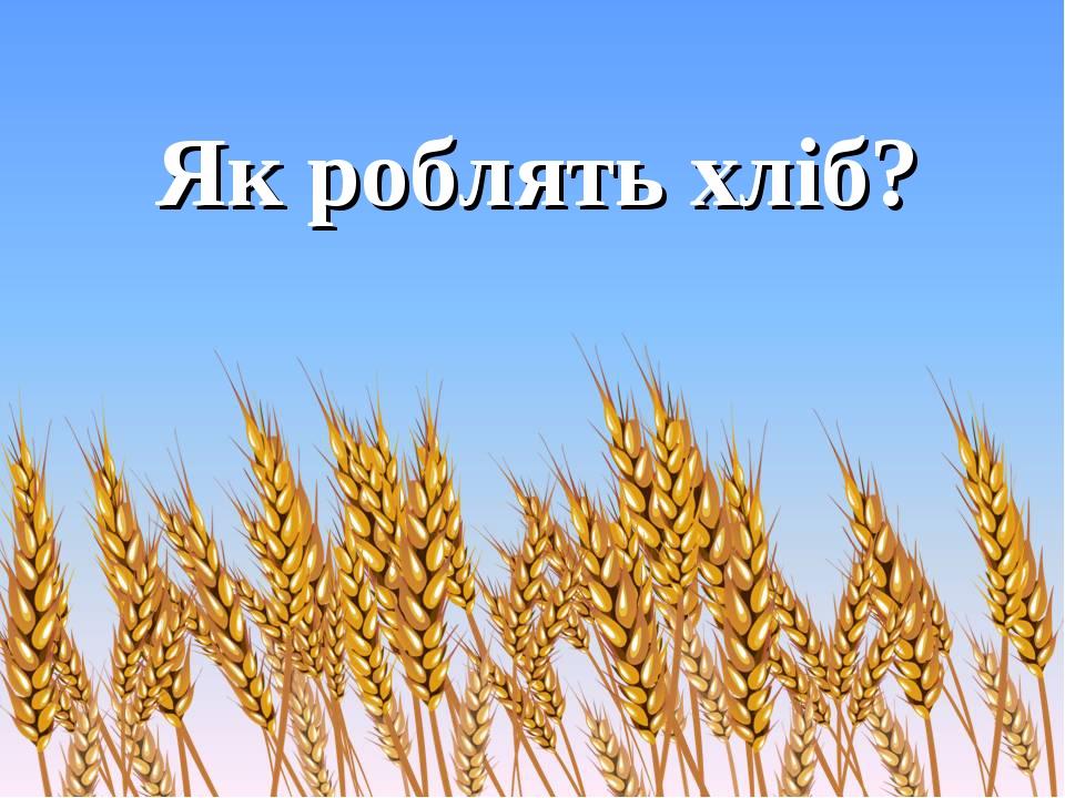 Як роблять хліб?