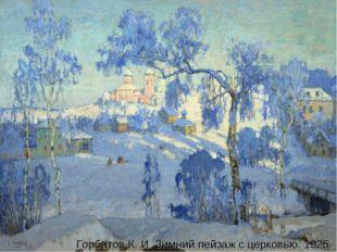 Горбатов К. И. Зимний пейзаж с церковью. 1925 Горбатов К. И. Зимний пейзаж с