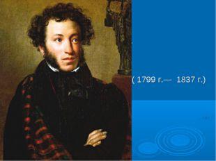 Алекса́ндр Серге́евич Пу́шкин ( 1799 г.— 1837 г.)