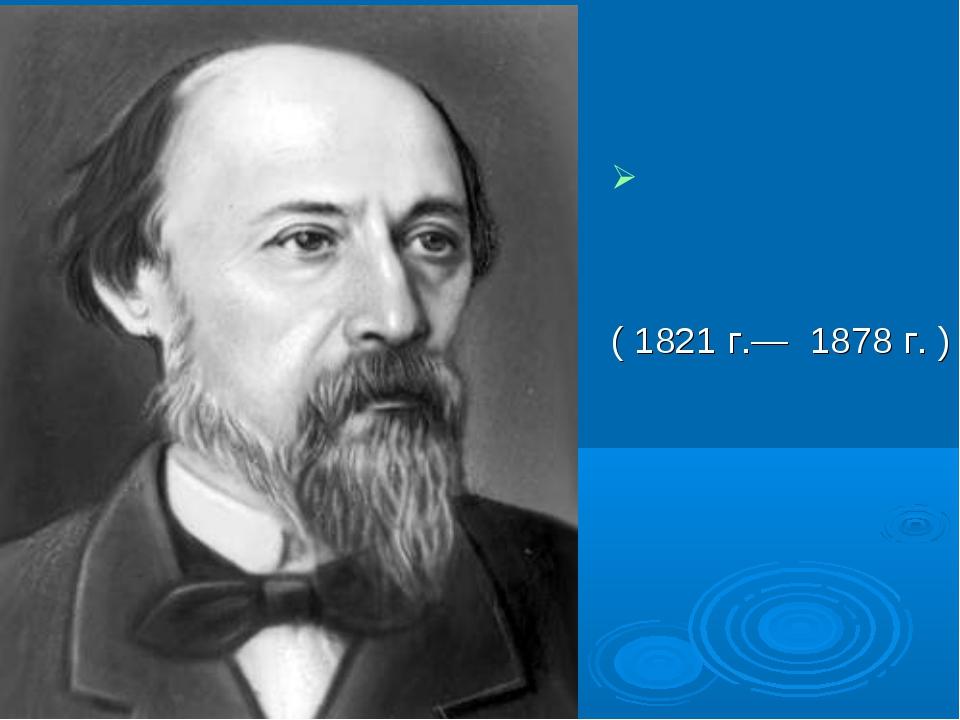 Никола́й Алексе́евич Некра́сов (1821 г.— 1878 г. )
