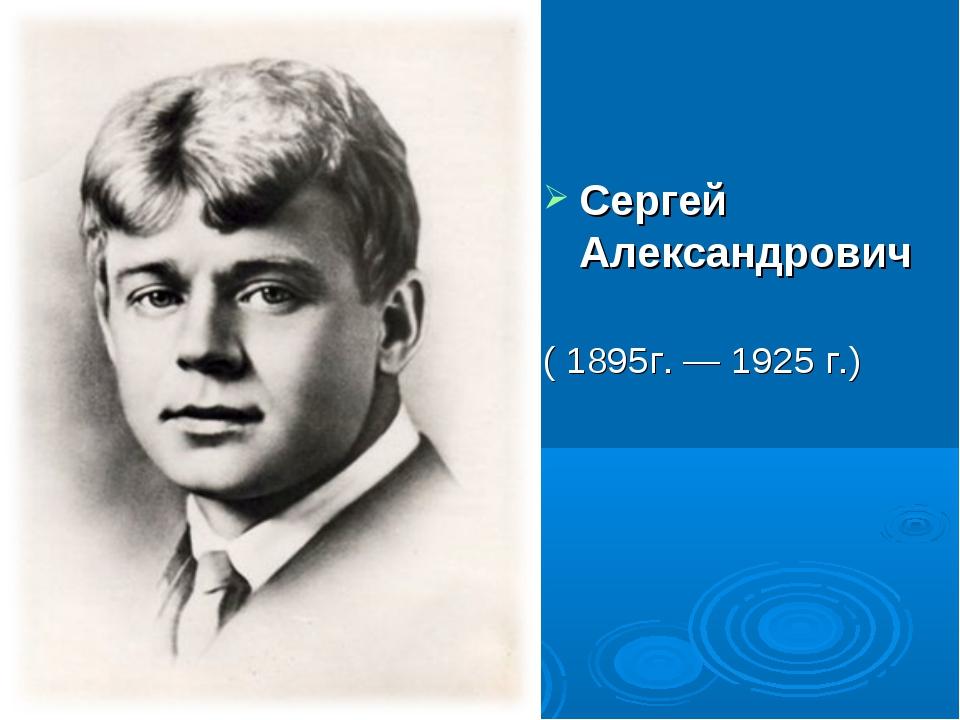 Сергей Александрович Есе́нин ( 1895г.—1925 г.)