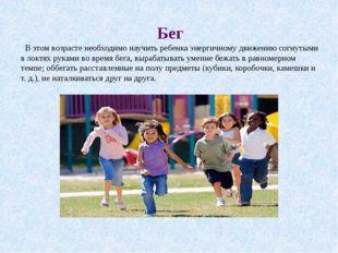 Бег В этом возрасте необходимо научить ребенка энергичному движению согнутыми