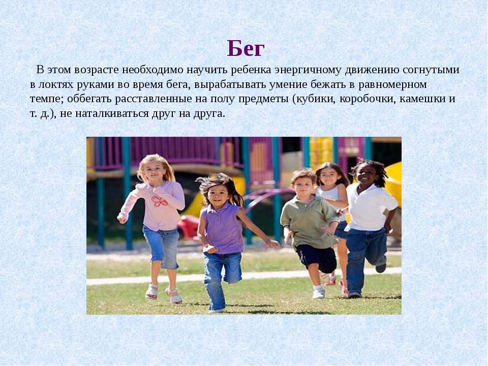 Бег В этом возрасте необходимо научить ребенка энергичному движению согнутыми...