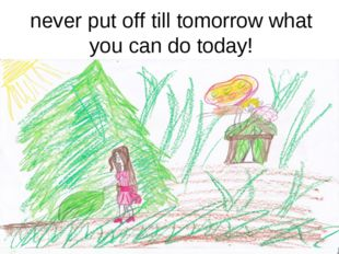 never put off till tomorrow what you can do today!
