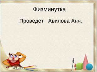 Физминутка Проведёт Авилова Аня.