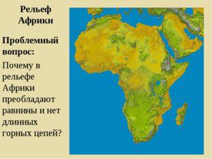 Рельеф Африки Проблемный вопрос: Почему в рельефе Африки преобладают равнины