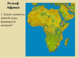 Рельеф Африки 1. Какие элементы земной коры формируют материк?