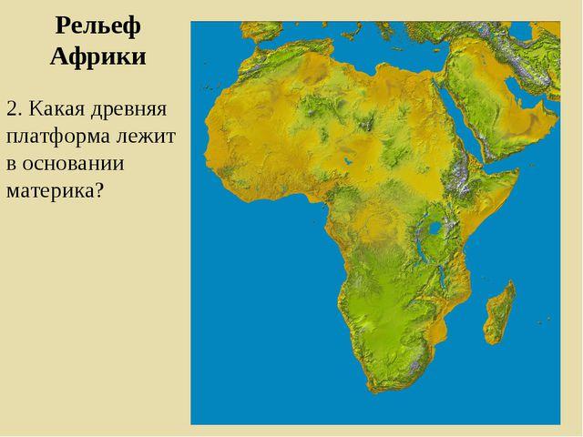 Рельеф Африки 2. Какая древняя платформа лежит в основании материка?
