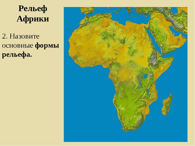 Рельеф Африки 2. Назовите основные формы рельефа.