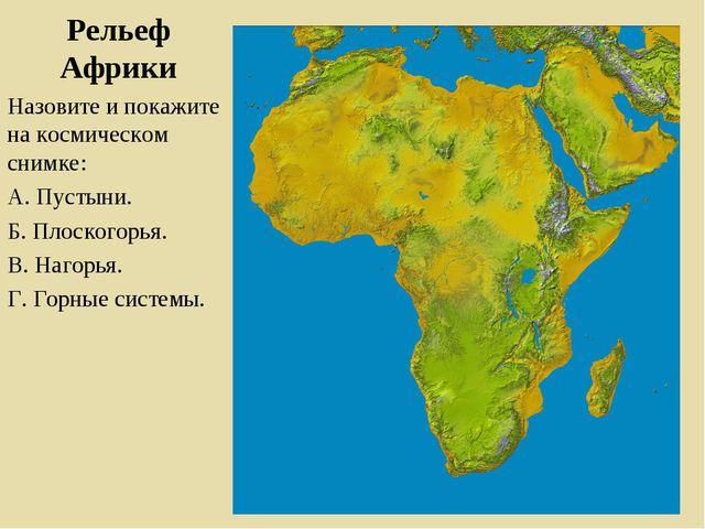 Рельеф Африки Назовите и покажите на космическом снимке: А. Пустыни. Б. Плоск...