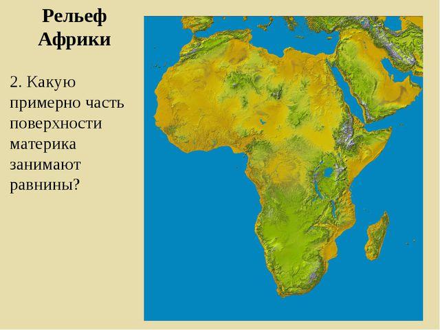 Рельеф Африки 2. Какую примерно часть поверхности материка занимают равнины?