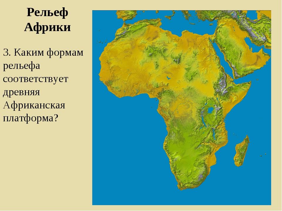Рельеф Африки 3. Каким формам рельефа соответствует древняя Африканская платф...
