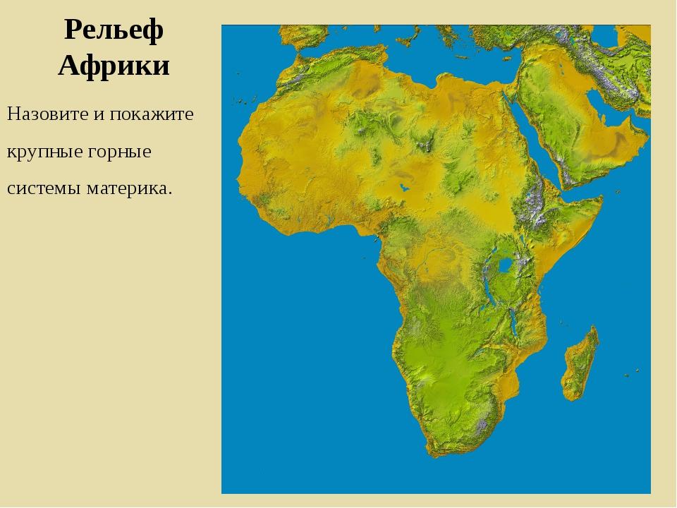 Рельеф Африки Назовите и покажите крупные горные системы материка.