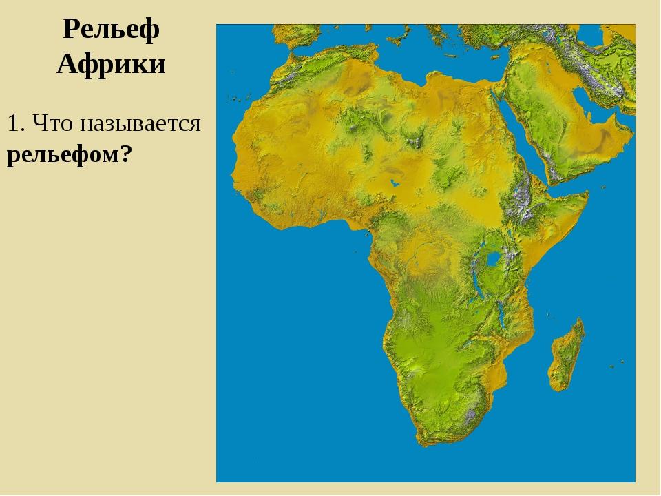 Рельеф Африки 1. Что называется рельефом?