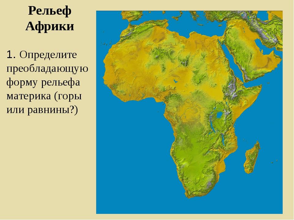Рельеф Африки 1. Определите преобладающую форму рельефа материка (горы или ра...