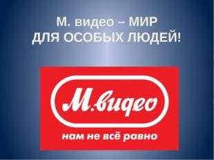 М. видео – МИР ДЛЯ ОСОБЫХ ЛЮДЕЙ!