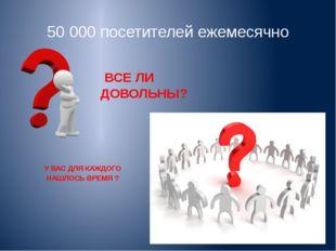 50 000 посетителей ежемесячно ВСЕ ЛИ ДОВОЛЬНЫ? У ВАС ДЛЯ КАЖДОГО НАШЛОСЬ ВРЕМ