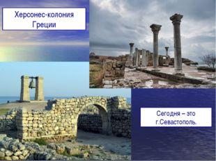 Херсонес-колония Греции Сегодня – это г.Севастополь.