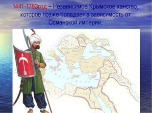 1441-1783год – Независимое Крымское ханство, которое позже попадает в зависи