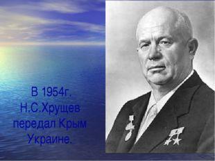 В 1954г. Н.С.Хрущев передал Крым Украине.