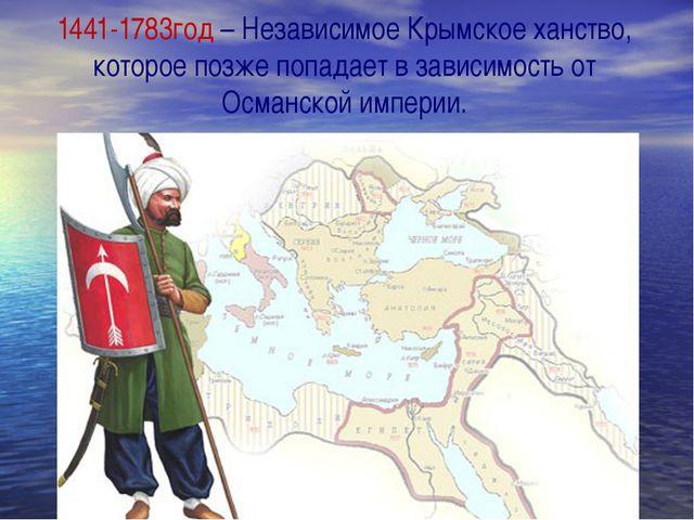 1441-1783год – Независимое Крымское ханство, которое позже попадает в зависи...