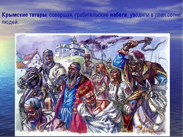 Крымские татары, совершая, грабительские набеги, уводили в плен сотни людей.
