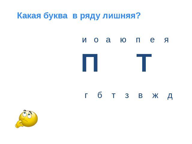 и о а ю п е я Какая буква в ряду лишняя? г б т з в ж д П Т