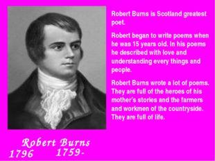 Robert Burns 1759-1796 Robert Burns is Scotland greatest poet. Robert began