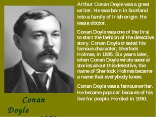 Conan Doyle 1859-1930 Arthur Conan Doyle was a great writer. He was born in