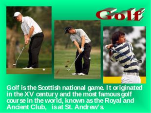Golf is the Scottish national game. It originated in the XV century and the m