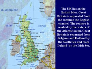 The UK lies on the British Isles. Great Britain is separated from the continu