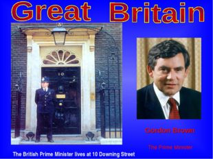 The British Prime Minister lives at 10 Downing Street Gordon Brown The Prime