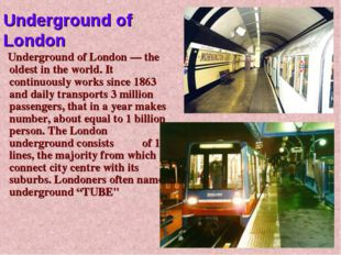 Underground of London — the oldest in the world. It continuously works since