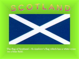 The flag of Scotland – St.Andrew's flag which has a white cross on a blue fi