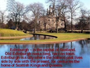 Edinburgh – is the capital of Scotland. Old Edinburgh was a long, narrow tow