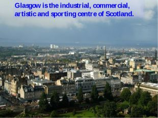 Glasgow is the industrial, commercial, artistic and sporting centre of Scotla