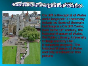 Cardiff is the capital of Wales and a large port. It has many industries. Som
