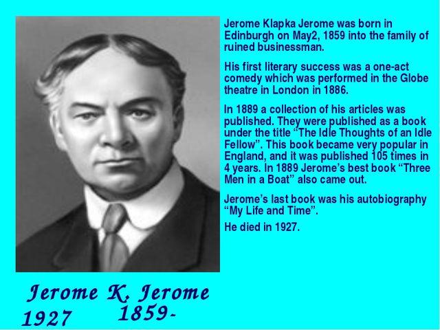 Jerome K. Jerome 1859-1927 Jerome Klapka Jerome was born in Edinburgh on May...