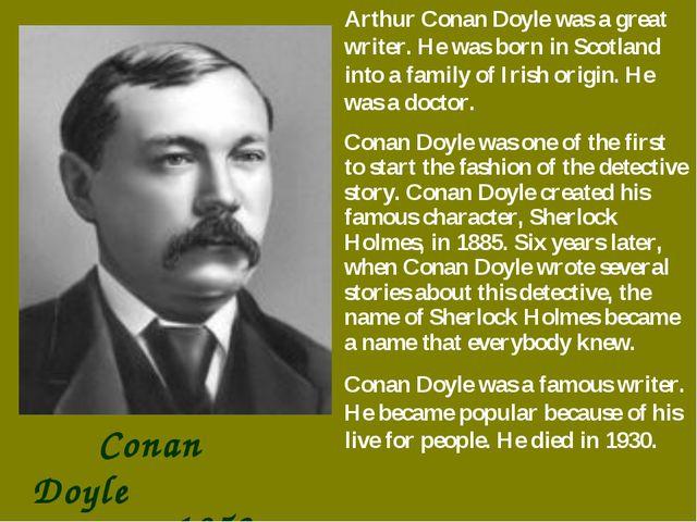 Conan Doyle 1859-1930 Arthur Conan Doyle was a great writer. He was born in...