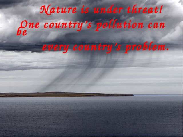 Nature is under threat! One country's pollution can be every country's probl...