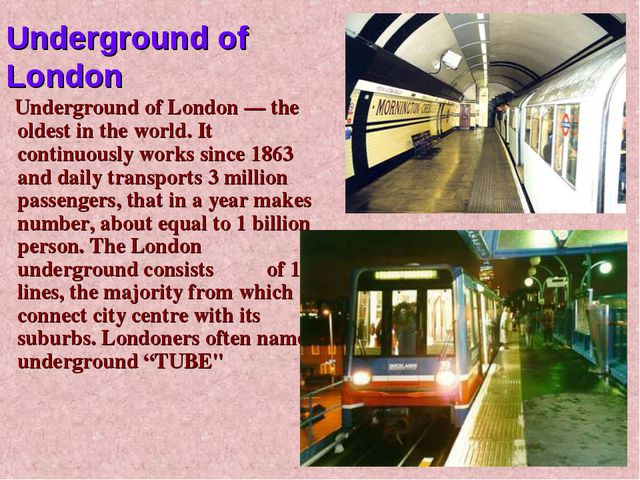 Underground of London — the oldest in the world. It continuously works since...