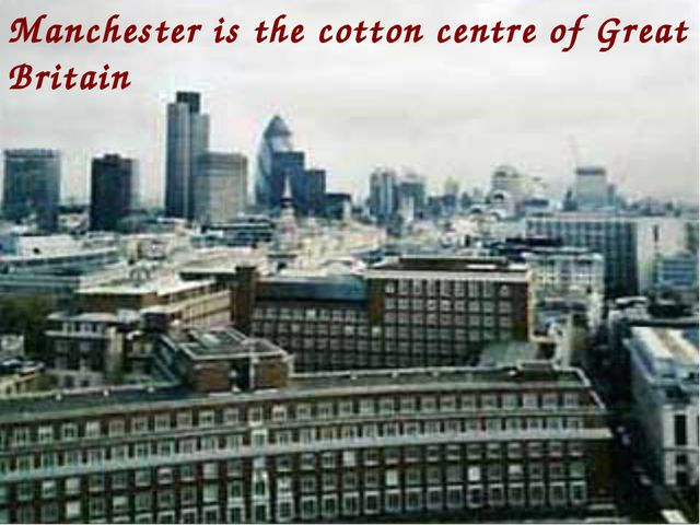 Manchester is the cotton centre of Great Britain
