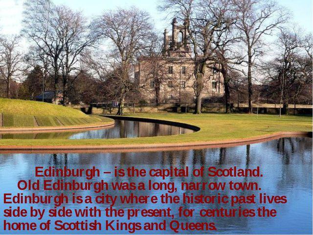 Edinburgh – is the capital of Scotland. Old Edinburgh was a long, narrow tow...