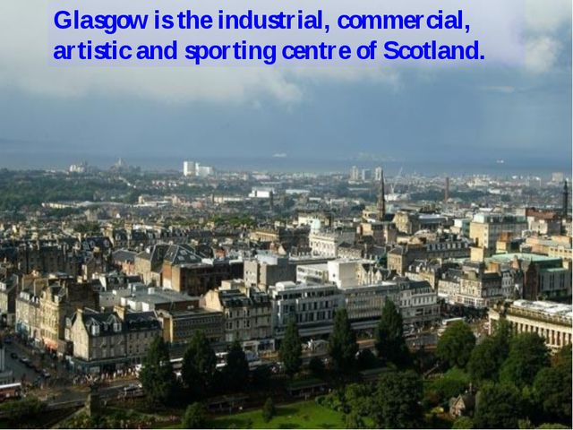 Glasgow is the industrial, commercial, artistic and sporting centre of Scotla...
